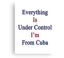 Everything Is Under Control I'm From Cuba  Canvas Print
