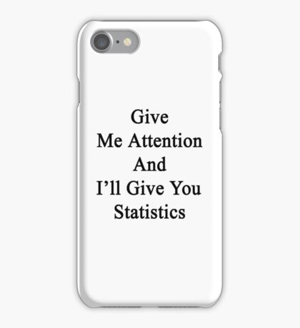 Give Me Attention And I'll Give You Statistics  iPhone Case/Skin