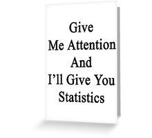 Give Me Attention And I'll Give You Statistics  Greeting Card