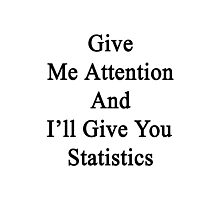 Give Me Attention And I'll Give You Statistics  Photographic Print