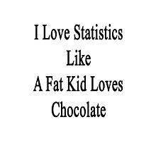 I Love Statistics Like A Fat Kid Loves Chocolate  Photographic Print