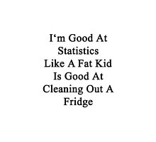 I'm Good At Statistics Like A Fat Kid Is Good At Cleaning Out A Fridge  by supernova23
