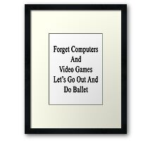 Forget Computers And Video Games Let's Go Out And Do Ballet  Framed Print
