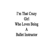 I'm That Crazy Girl Who Loves Being A Ballet Instructor  by supernova23