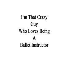 I'm That Crazy Guy Who Loves Being A Ballet Instructor  by supernova23