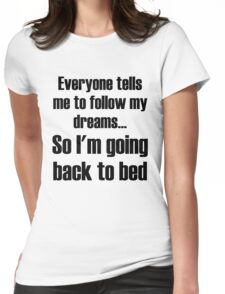 Everyone Tells Me To Follow My Dreams So I'm Going Back To Bed Womens Fitted T-Shirt