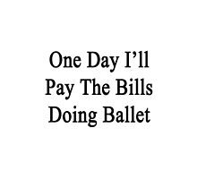 One Day I'll Pay The Bills Doing Ballet  by supernova23