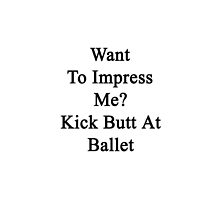 Want To Impress Me Kick Butt At Ballet  by supernova23