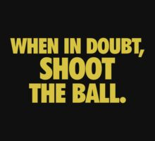 When in doubt, shoot the ball.  T-Shirt