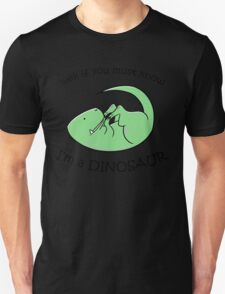 If you must know, I'm a DINOSAUR Unisex T-Shirt