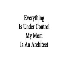 Everything Is Under Control My Mom Is An Architect  by supernova23