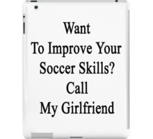 Want To Improve Your Soccer Skills? Call My Girlfriend  iPad Case/Skin