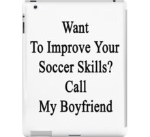 Want To Improve Your Soccer Skills? Call My Boyfriend  iPad Case/Skin