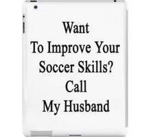 Want To Improve Your Soccer Skills? Call My Husband  iPad Case/Skin