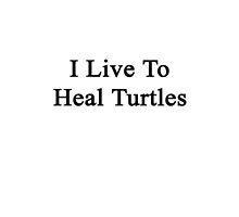 I Live To Heal Turtles  by supernova23