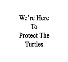 We're Here To Protect The Turtles  by supernova23