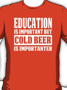 Education Is Important But Cold Beer Is Importanter - Custom Tshirt T-Shirt