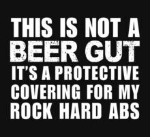 This Is Not A Beer Gut It's A Protective Covering For My Rock Hard Abs - Custom Tshirt by custom333
