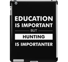 Education is Important but Hunting Is Importanter iPad Case/Skin