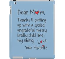 Dear Mom Thanks 4 Putting Up With A Spoiled Ungrateful Messy Bratty Child Like My Sibling Love Your Favorite iPad Case/Skin