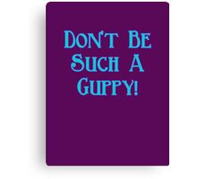 Don't Be Such A Guppy! Canvas Print