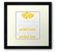 We Waste Time Looking For The Perfect Lover T-shirt Framed Print