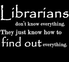 LIBRARIANS DON'T KNOW EVERYTHING. TTHEY JUST KNOW HOW TO FIND OUT EVERYTHING by fandesigns