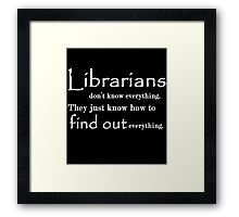 LIBRARIANS DON'T KNOW EVERYTHING. TTHEY JUST KNOW HOW TO FIND OUT EVERYTHING Framed Print