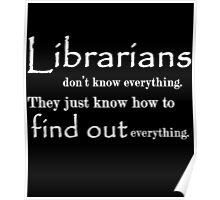 LIBRARIANS DON'T KNOW EVERYTHING. TTHEY JUST KNOW HOW TO FIND OUT EVERYTHING Poster