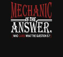 MECHANIC IS THE ANSWER WHO CARES WHAT THE QUESTION IS Unisex T-Shirt