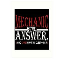 MECHANIC IS THE ANSWER WHO CARES WHAT THE QUESTION IS Art Print