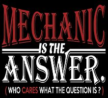 MECHANIC IS THE ANSWER WHO CARES WHAT THE QUESTION IS by fandesigns