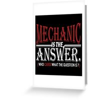 MECHANIC IS THE ANSWER WHO CARES WHAT THE QUESTION IS Greeting Card