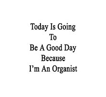 Today Is Going To Be A Good Day Because I'm An Organist  by supernova23