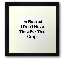 I'm Retired, I Don't Have Time For This Crap! Framed Print