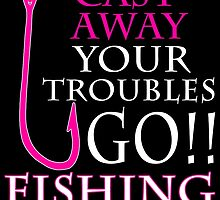 CAST AWAY YOUR TROUBLES GO FISHING by BADASSTEES