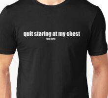 quit staring at my chest - white text Unisex T-Shirt