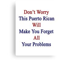 Don't Worry This Puerto Rican Will Make You Forget All Your Problems  Canvas Print