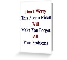 Don't Worry This Puerto Rican Will Make You Forget All Your Problems  Greeting Card