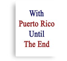 With Puerto Rico Until The End  Canvas Print