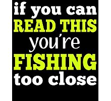 IF YOU CAN READ THIS YOU'RE FISHING TOO CLOSE Photographic Print