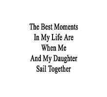 The Best Moments In My Life Are When Me And My Daughter Sail Together  by supernova23