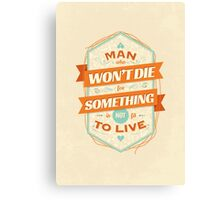 A MAN WHO WON'T DIE FOR SOMETHING IS NOT FIT TO LIVE Canvas Print