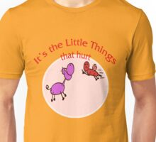 It's the Little Things That Hurt!!! Unisex T-Shirt