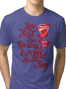 Ducati - Live fast, Die Young, Be Wild and Have Fun Tri-blend T-Shirt