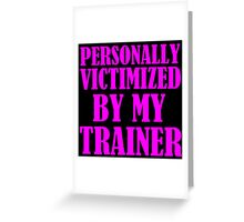 personally victimized by my trainer Greeting Card