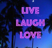 LIVE, LAUGH, LOVE by alexalacran