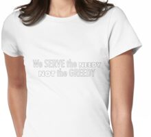 LMAO! We Serve the Needy Not the Greedy ;) Womens Fitted T-Shirt