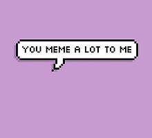 You meme a lot to me by trxye