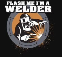 Flash Me I'm A Welder  by classydesigns